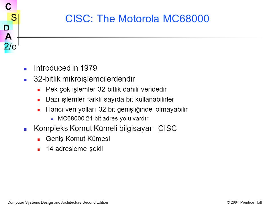 S 2/e C D A Computer Systems Design and Architecture Second Edition© 2004 Prentice Hall CISC: The Motorola MC68000 Introduced in 1979 32-bitlik mikroi