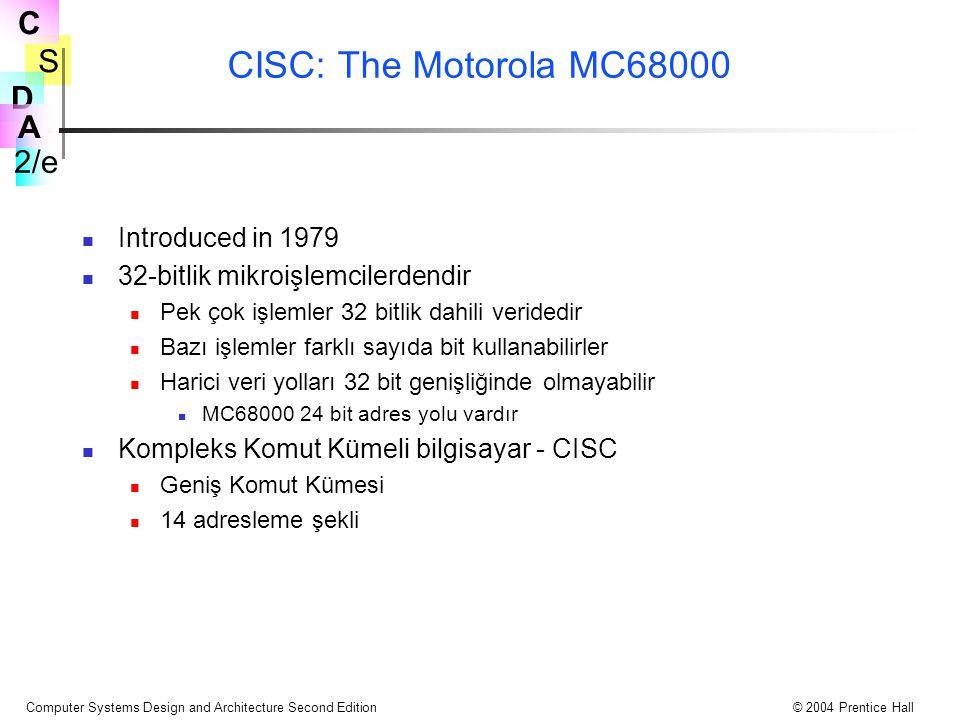 S 2/e C D A Computer Systems Design and Architecture Second Edition© 2004 Prentice Hall CISC: The Motorola MC68000 Introduced in 1979 32-bitlik mikroişlemcilerdendir Pek çok işlemler 32 bitlik dahili veridedir Bazı işlemler farklı sayıda bit kullanabilirler Harici veri yolları 32 bit genişliğinde olmayabilir MC68000 24 bit adres yolu vardır Kompleks Komut Kümeli bilgisayar - CISC Geniş Komut Kümesi 14 adresleme şekli