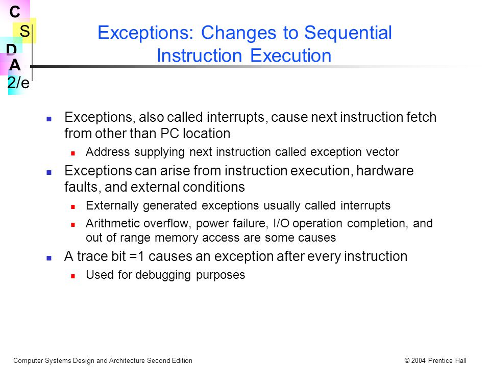 S 2/e C D A Computer Systems Design and Architecture Second Edition© 2004 Prentice Hall Exceptions: Changes to Sequential Instruction Execution Exceptions, also called interrupts, cause next instruction fetch from other than PC location Address supplying next instruction called exception vector Exceptions can arise from instruction execution, hardware faults, and external conditions Externally generated exceptions usually called interrupts Arithmetic overflow, power failure, I/O operation completion, and out of range memory access are some causes A trace bit =1 causes an exception after every instruction Used for debugging purposes