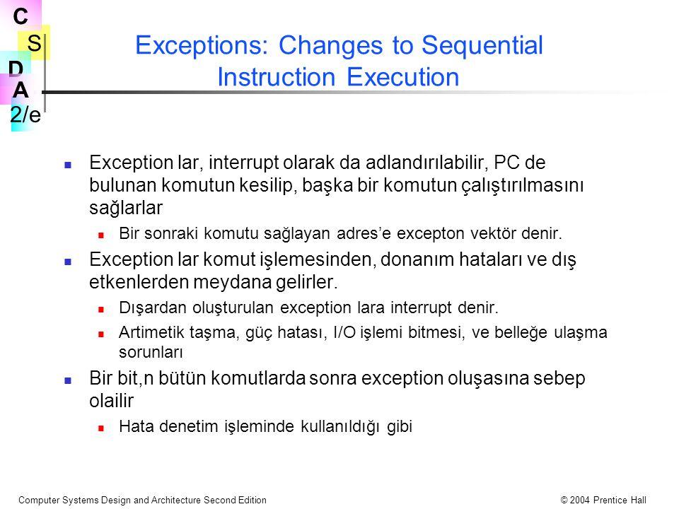S 2/e C D A Computer Systems Design and Architecture Second Edition© 2004 Prentice Hall Exceptions: Changes to Sequential Instruction Execution Exception lar, interrupt olarak da adlandırılabilir, PC de bulunan komutun kesilip, başka bir komutun çalıştırılmasını sağlarlar Bir sonraki komutu sağlayan adres'e excepton vektör denir.