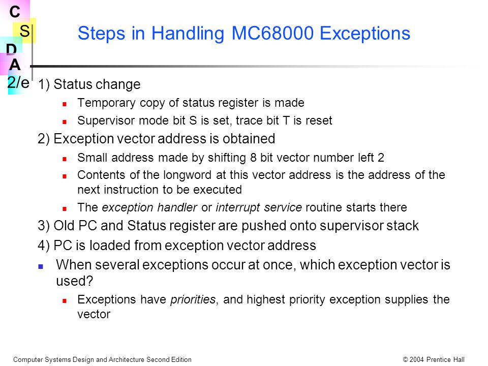 S 2/e C D A Computer Systems Design and Architecture Second Edition© 2004 Prentice Hall Steps in Handling MC68000 Exceptions 1) Status change Temporar