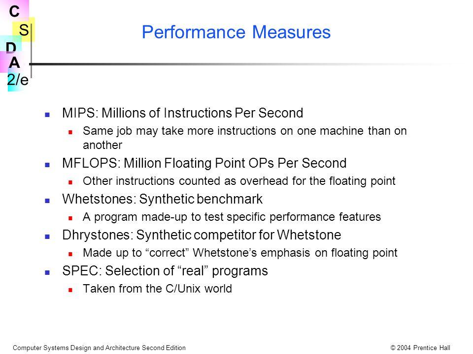 S 2/e C D A Computer Systems Design and Architecture Second Edition© 2004 Prentice Hall Performans Ölçüleri MIPS: Saniyede ki Milyon Komut Sayısı Aynı işler, farklı makinelerde çalışırken farklı sayıda komut içerebilirler.