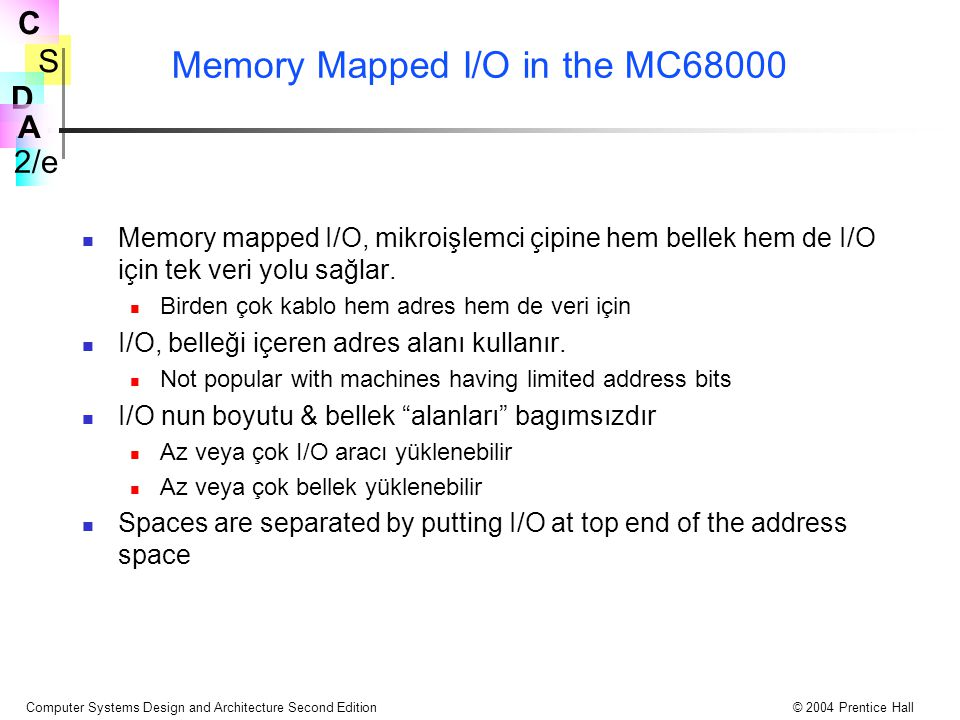 S 2/e C D A Computer Systems Design and Architecture Second Edition© 2004 Prentice Hall Memory Mapped I/O in the MC68000 Memory mapped I/O, mikroişlemci çipine hem bellek hem de I/O için tek veri yolu sağlar.