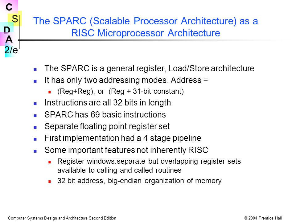 S 2/e C D A Computer Systems Design and Architecture Second Edition© 2004 Prentice Hall The SPARC (Scalable Processor Architecture) as a RISC Micropro