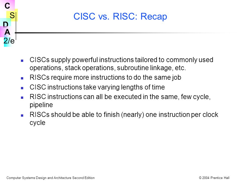 S 2/e C D A Computer Systems Design and Architecture Second Edition© 2004 Prentice Hall CISC vs. RISC: Recap CISCs supply powerful instructions tailor