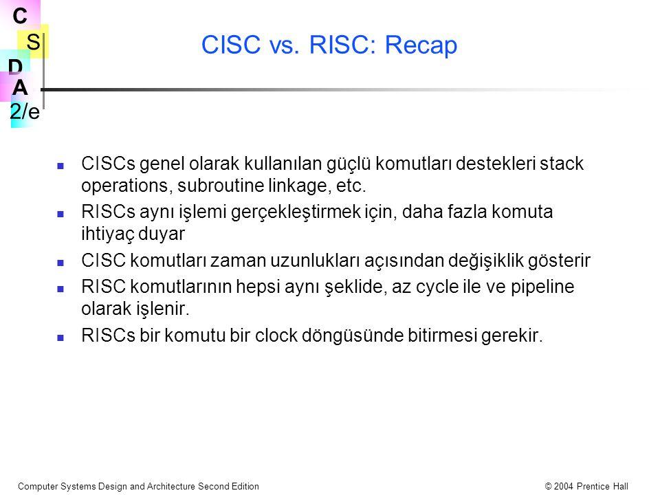 S 2/e C D A Computer Systems Design and Architecture Second Edition© 2004 Prentice Hall CISC vs. RISC: Recap CISCs genel olarak kullanılan güçlü komut