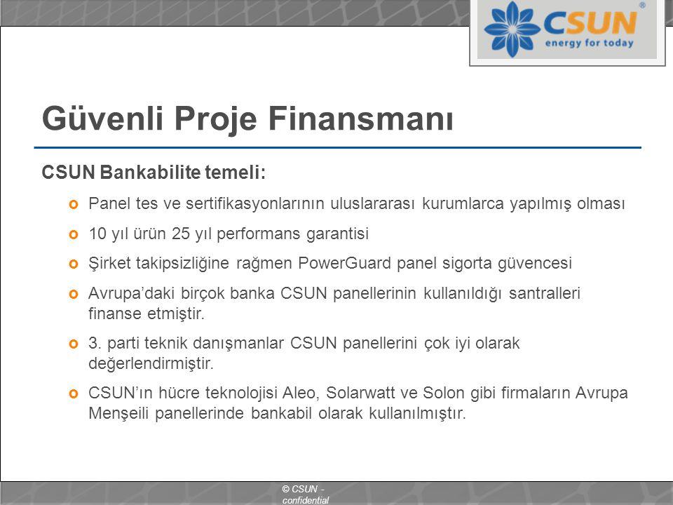 © CSUN - confidential Güvenli Proje Finansmanı CSUN Bankabilite temeli:  Panel tes ve sertifikasyonlarının uluslararası kurumlarca yapılmış olması  10 yıl ürün 25 yıl performans garantisi  Şirket takipsizliğine rağmen PowerGuard panel sigorta güvencesi  Avrupa'daki birçok banka CSUN panellerinin kullanıldığı santralleri finanse etmiştir.