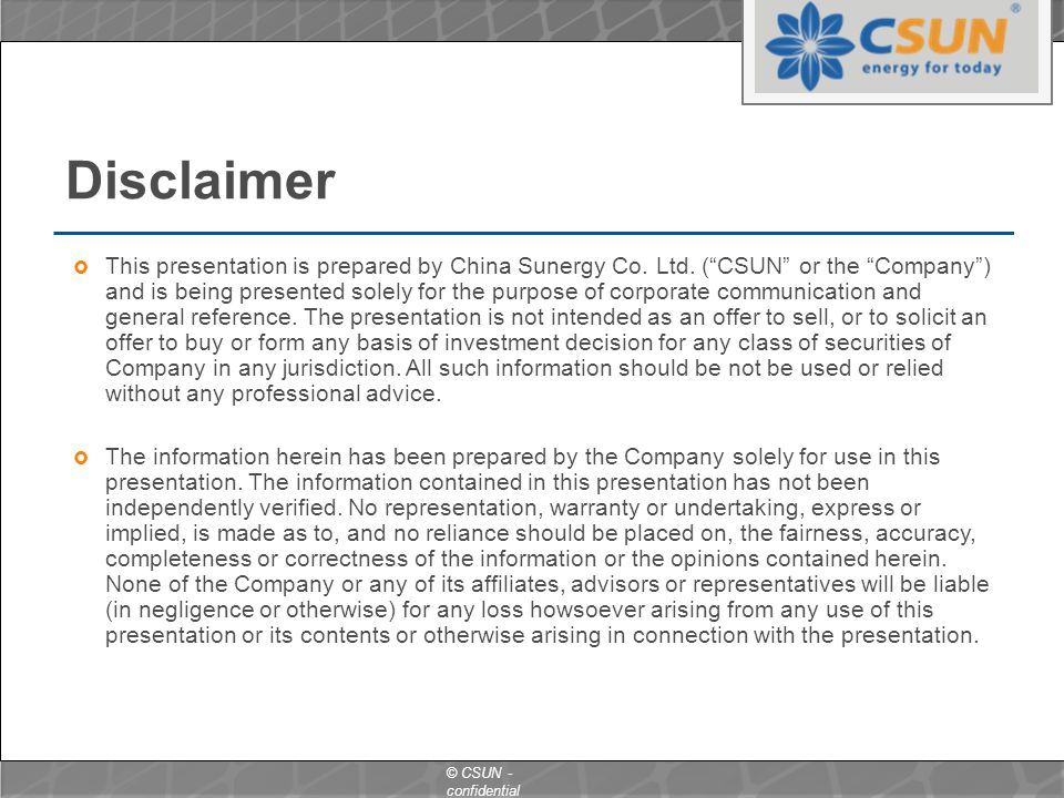 "© CSUN - confidential Disclaimer  This presentation is prepared by China Sunergy Co. Ltd. (""CSUN"" or the ""Company"") and is being presented solely for"