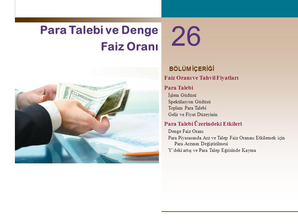 BÖLÜM İÇERİĞİ 26 Para Talebi ve Denge Faiz Oranı Faiz Oranı ve Tahvil Fiyatları Para Talebi İşlem Güdüsü Spekülasyon Güdüsü Toplam Para Talebi Gelir ve Fiyat Düzeyinin Para Talebi Üzerindeki Etkileri Denge Faiz Oranı Para Piyasasında Arz ve Talep Faiz Oranını Etkilemek için Para Arzının Değiştirilmesi Y'deki artış ve Para Talep Eğrisinde Kayma