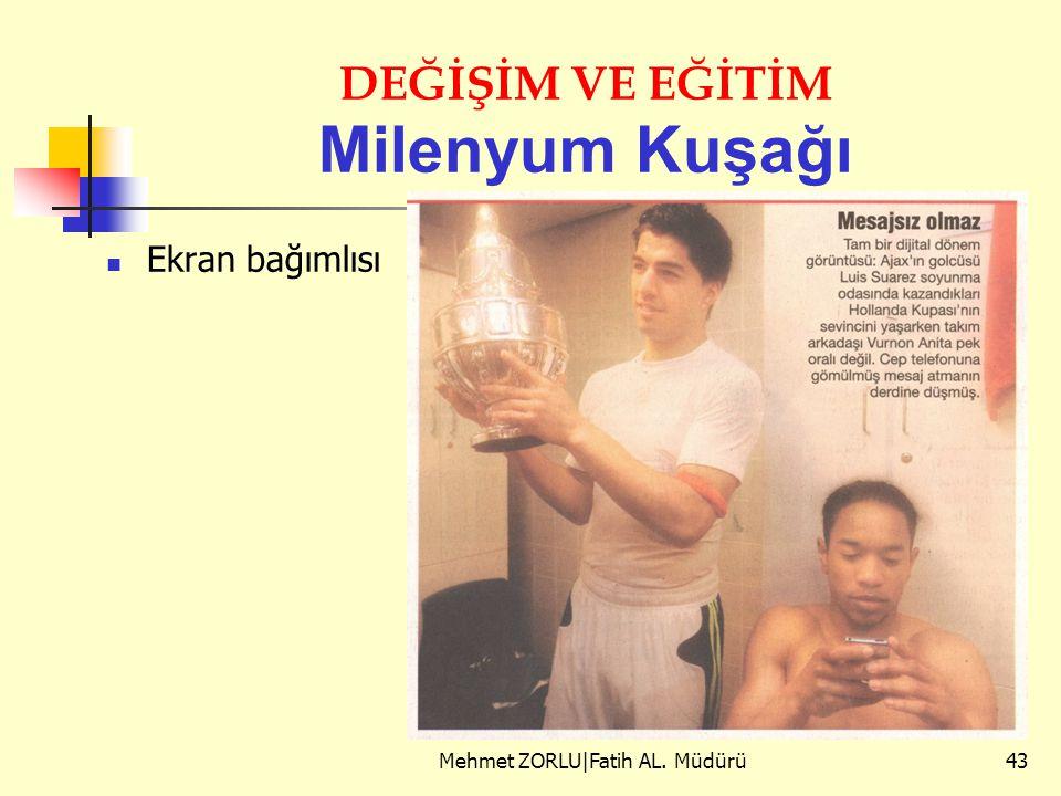 DEĞİŞİM VE EĞİTİM Milenyum Kuşağı Ekran bağımlısı Mehmet ZORLU|Fatih AL. Müdürü43