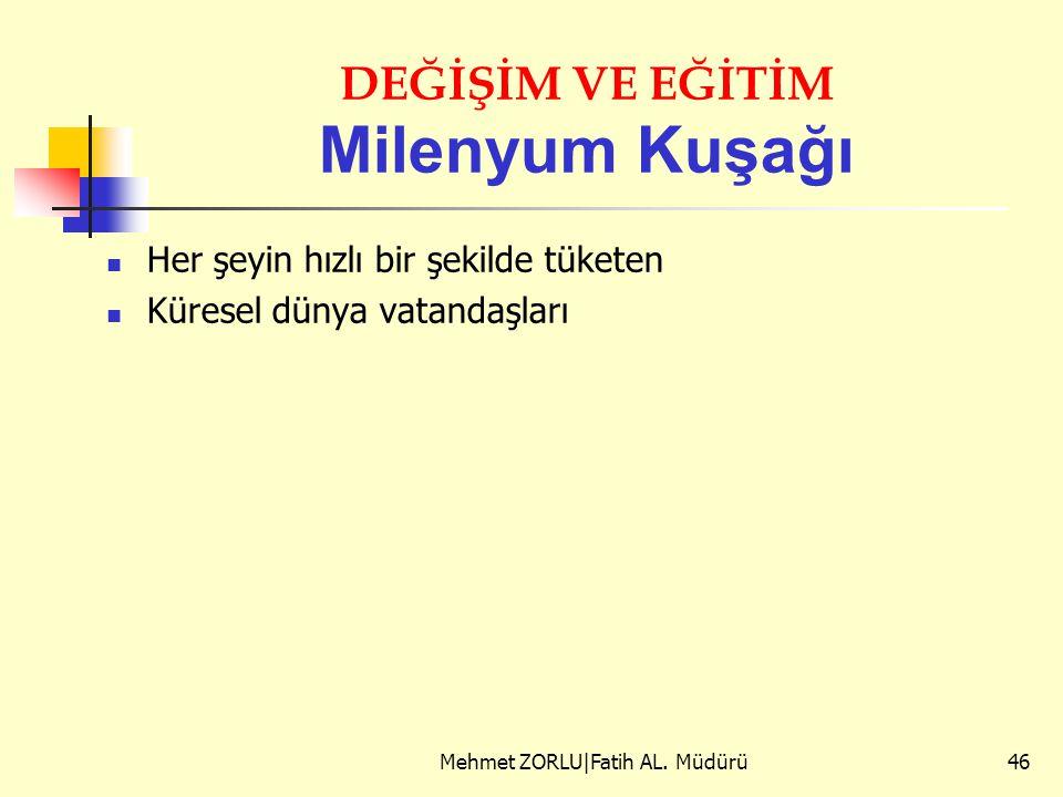 DEĞİŞİM VE EĞİTİM Milenyum Kuşağı Her şeyin hızlı bir şekilde tüketen Küresel dünya vatandaşları Mehmet ZORLU|Fatih AL. Müdürü46