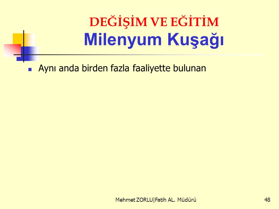 DEĞİŞİM VE EĞİTİM Milenyum Kuşağı Aynı anda birden fazla faaliyette bulunan Mehmet ZORLU|Fatih AL. Müdürü48