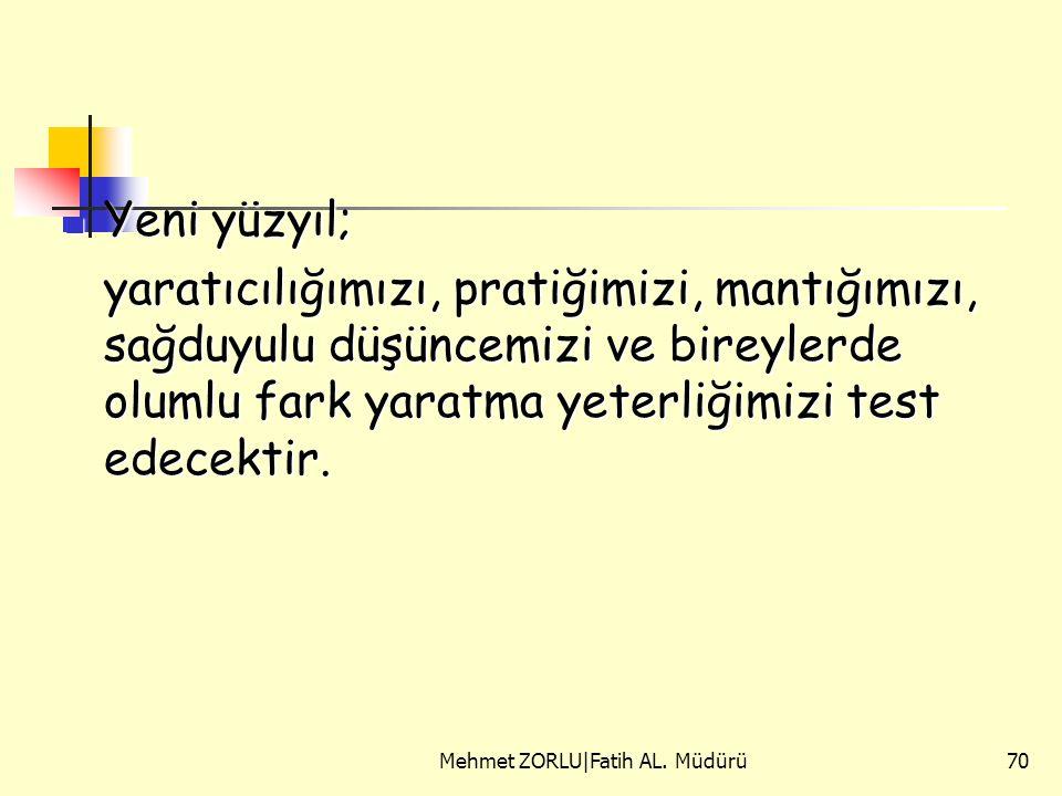 Mehmet ZORLU|Fatih AL. Müdürü70 Yeni yüzyıl; Yeni yüzyıl; yaratıcılığımızı, pratiğimizi, mantığımızı, sağduyulu düşüncemizi ve bireylerde olumlu fark