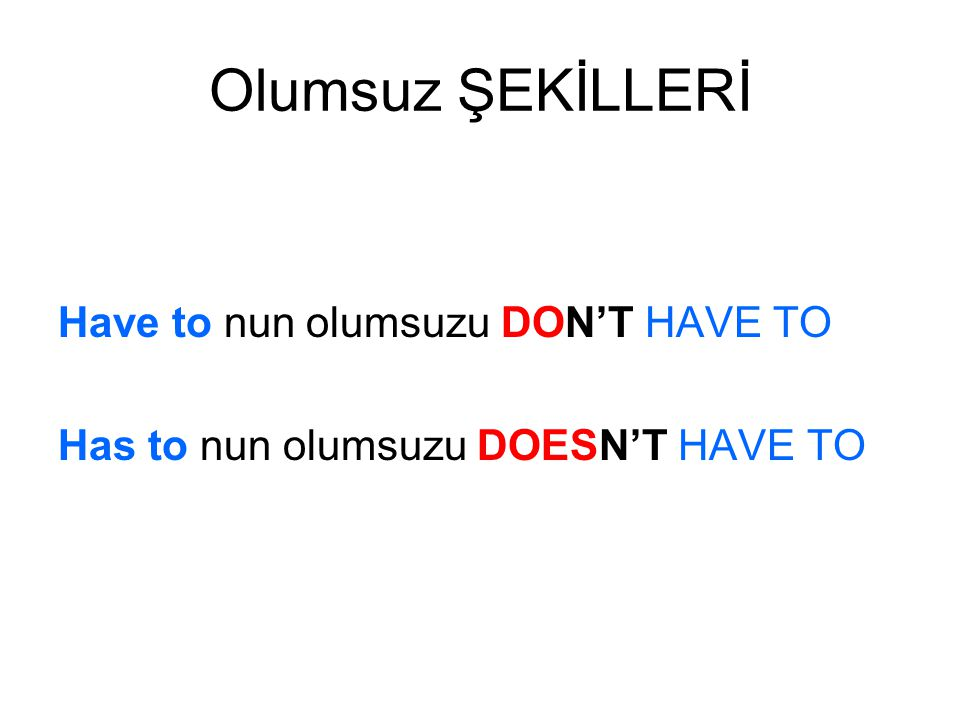 Olumsuz ŞEKİLLERİ Have to nun olumsuzu DON'T HAVE TO Has to nun olumsuzu DOESN'T HAVE TO