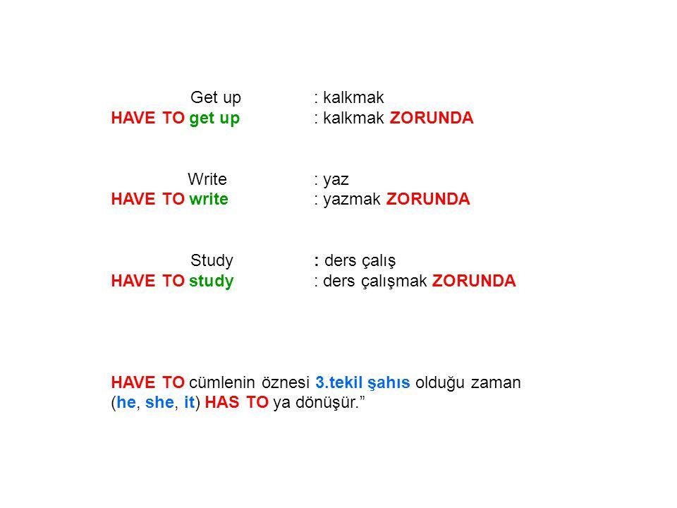 Get up : kalkmak HE HAS TO get up: O kalkmak ZORUNDA Write: yaz He HAS TO write: O yazmak ZORUNDA Study: ders çalış He HAS TO study: O ders çalışmak ZORUNDA HAVE TO cümlenin öznesi 3.tekil şahıs olduğu zaman (he, she, it) HAS TO ya dönüşür.