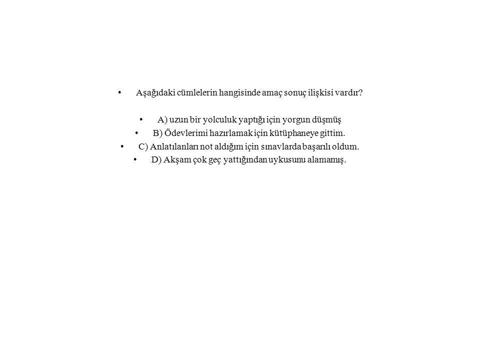 Aşağıdaki cümlelerin hangisinde amaç sonuç ilişkisi vardır? A) uzun bir yolculuk yaptığı için yorgun düşmüş B) Ödevlerimi hazırlamak için kütüphaneye