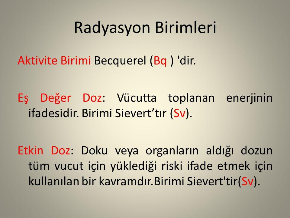 Radyasyon Birimleri Aktivite Birimi Becquerel (Bq ) 'dir. Eş Değer Doz: Vücutta toplanan enerjinin ifadesidir. Birimi Sievert'tır (Sv). Etkin Doz: Dok