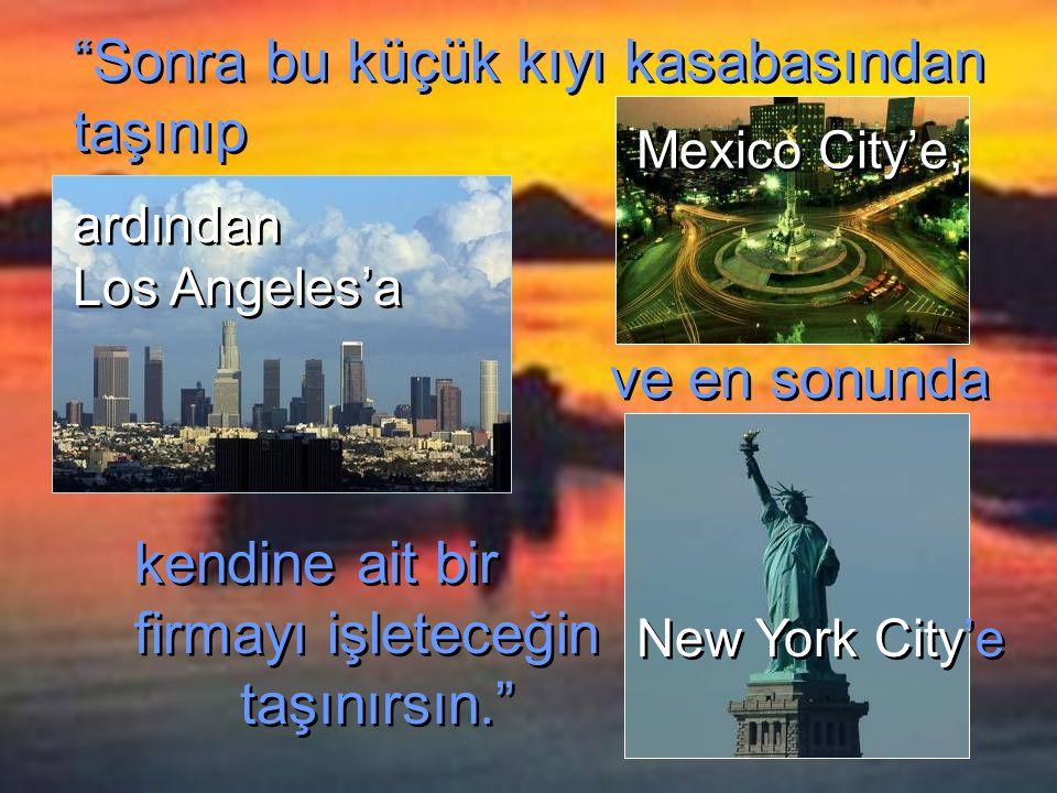 Sonra bu küçük kıyı kasabasından taşınıp kendine ait bir firmayı işleteceğin taşınırsın. kendine ait bir firmayı işleteceğin taşınırsın. ardından Los Angeles'a ardından Los Angeles'a ve en sonunda Mexico City'e, Mexico City'e, New York City'e New York City'e