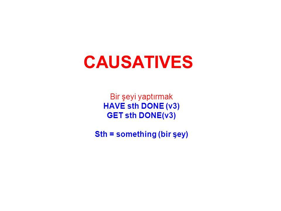 CAUSATIVES Bir şeyi yaptırmak HAVE sth DONE (v3) GET sth DONE(v3) Sth = something (bir şey)