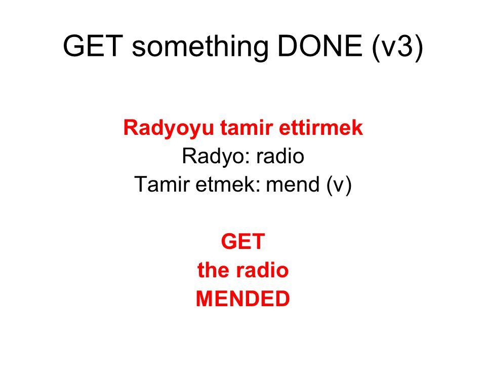GET something DONE (v3) Radyoyu tamir ettirmek Radyo: radio Tamir etmek: mend (v) GET the radio MENDED