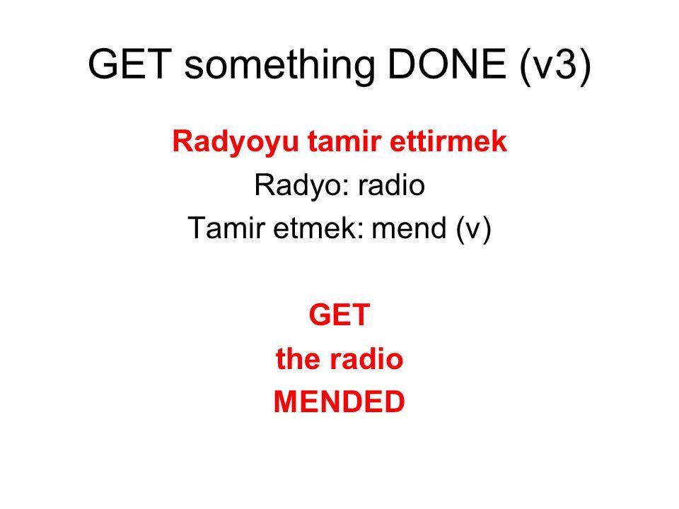 Radyoyu tamir ettirmek Radyo: radio Tamir etmek: mend (v) GET the radio MENDED