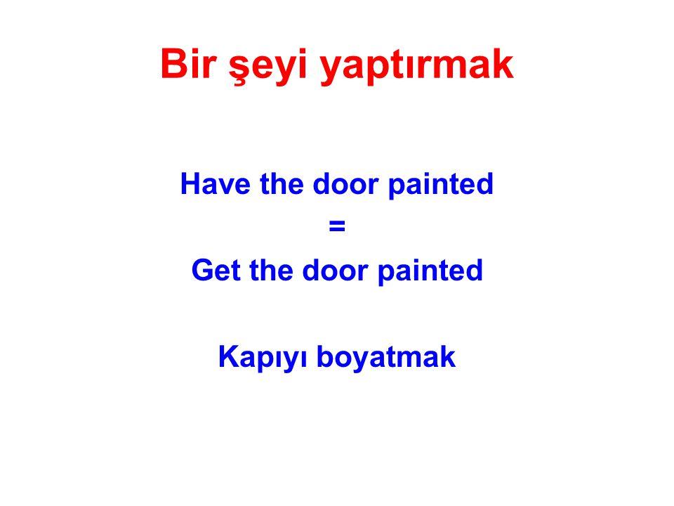 Bir şeyi yaptırmak Have the door painted = Get the door painted Kapıyı boyatmak