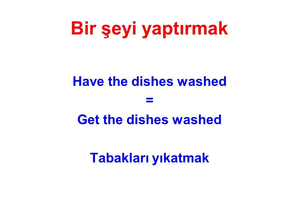 Have the dishes washed = Get the dishes washed Tabakları yıkatmak