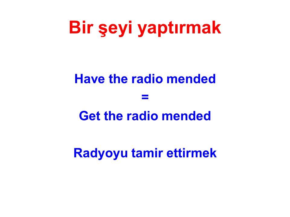 Have the radio mended = Get the radio mended Radyoyu tamir ettirmek