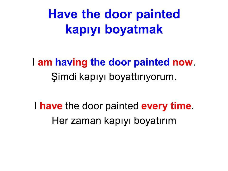 Have the door painted kapıyı boyatmak I am having the door painted now.