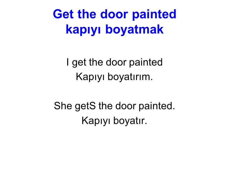 Get the door painted kapıyı boyatmak I get the door painted Kapıyı boyatırım.