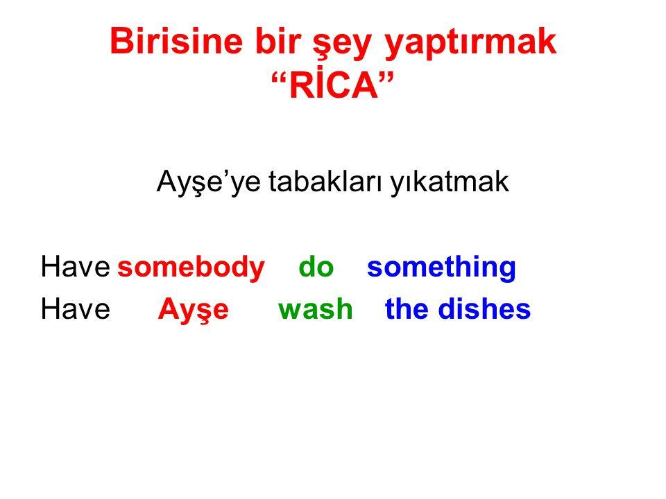 Birisine bir şey yaptırmak RİCA Ayşe'ye tabakları yıkatmak Have somebody do something Have Ayşe wash the dishes