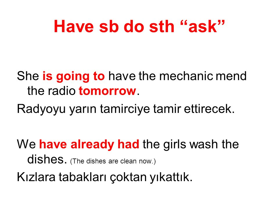 She is going to have the mechanic mend the radio tomorrow. Radyoyu yarın tamirciye tamir ettirecek. We have already had the girls wash the dishes. (Th