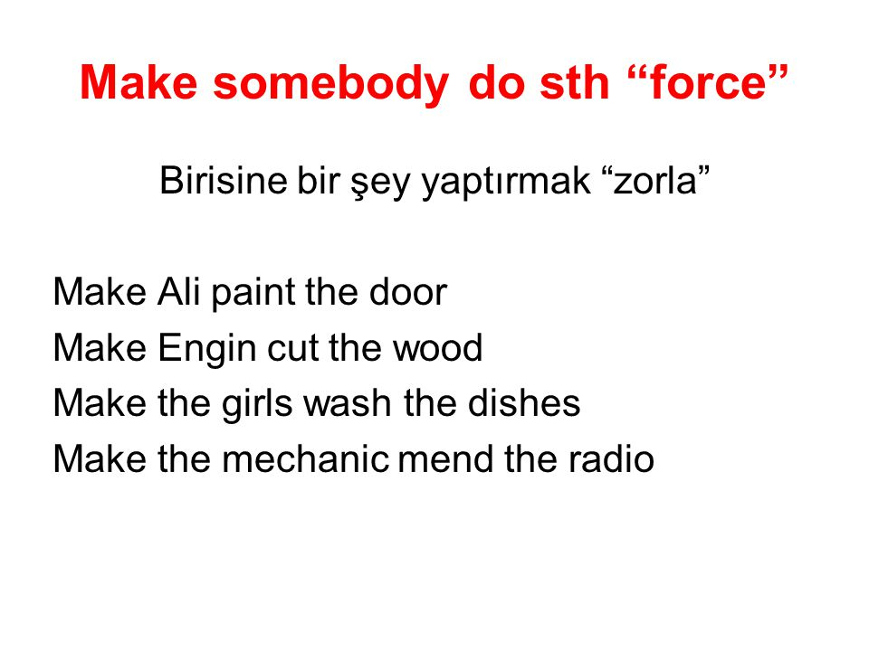 "Make somebody do sth ""force"" Birisine bir şey yaptırmak ""zorla"" Make Ali paint the door Make Engin cut the wood Make the girls wash the dishes Make th"