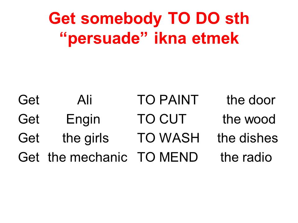 "Get somebody TO DO sth ""persuade"" ikna etmek Get AliTO PAINTthe door Get EnginTO CUT the wood Get the girlsTO WASH the dishes Getthe mechanicTO MEND t"
