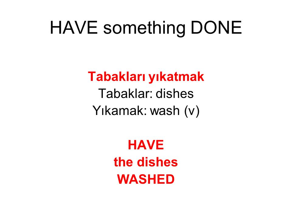 Tabakları yıkatmak Tabaklar: dishes Yıkamak: wash (v) HAVE the dishes WASHED