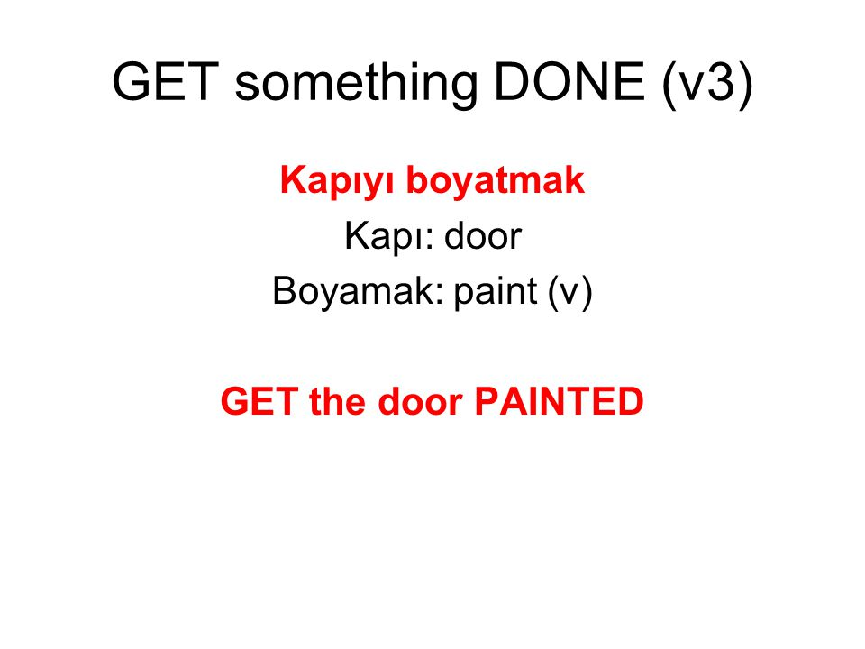 GET something DONE (v3) Kapıyı boyatmak Kapı: door Boyamak: paint (v) GET the door PAINTED