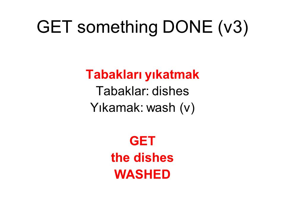 Tabakları yıkatmak Tabaklar: dishes Yıkamak: wash (v) GET the dishes WASHED