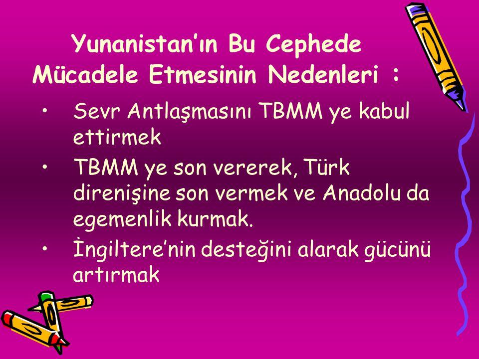 Yunanistan'ın Bu Cephede Mücadele Etmesinin Nedenleri : Sevr Antlaşmasını TBMM ye kabul ettirmek TBMM ye son vererek, Türk direnişine son vermek ve Anadolu da egemenlik kurmak.