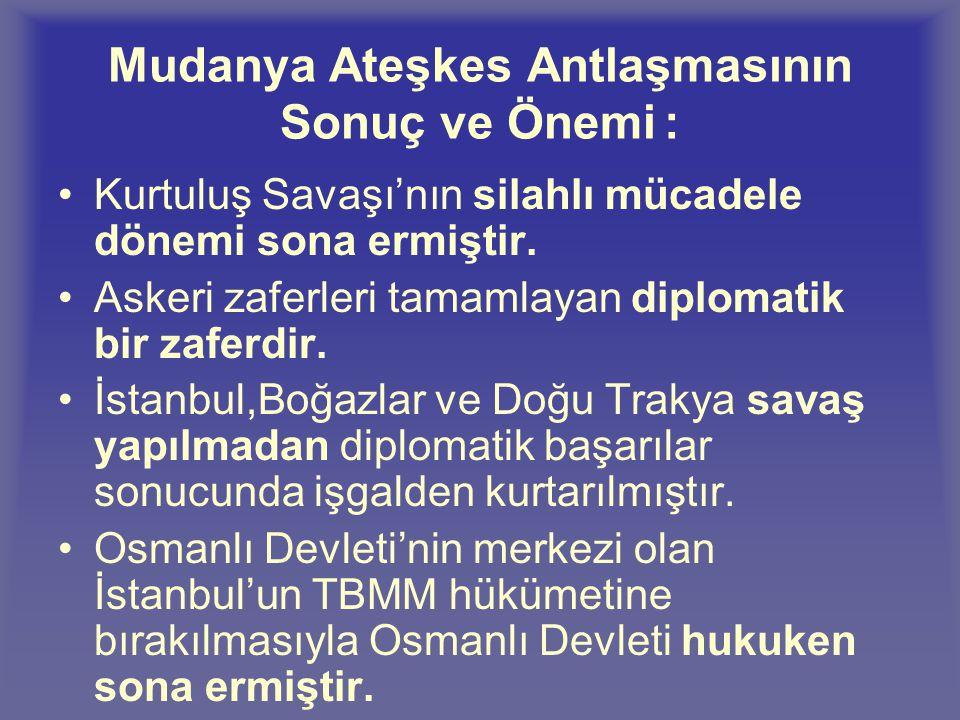 Mudanya Ateşkes Antlaşmasının Maddeleri: Türk Devleti ile Yunanistan arasındaki savaş sona erecektir. Yunanlılar 15 gün içinde Doğu Trakya'yı (Meriç n