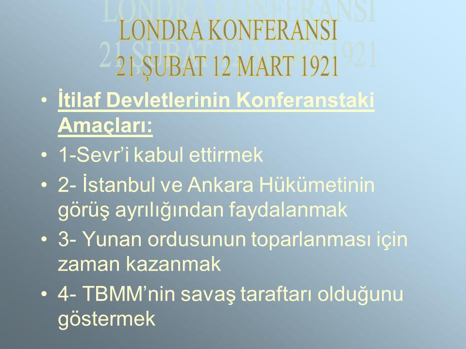 İtilaf Devletlerinin Konferanstaki Amaçları: 1-Sevr'i kabul ettirmek 2- İstanbul ve Ankara Hükümetinin görüş ayrılığından faydalanmak 3- Yunan ordusunun toparlanması için zaman kazanmak 4- TBMM'nin savaş taraftarı olduğunu göstermek
