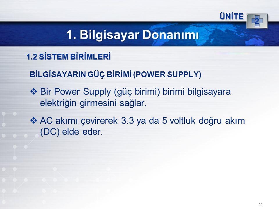 22 ÜNİTE 2 1. Bilgisayar Donanımı 1.2 SİSTEM BİRİMLERİ BİLGİSAYARIN GÜÇ BİRİMİ (POWER SUPPLY)  Bir Power Supply (güç birimi) birimi bilgisayara elekt