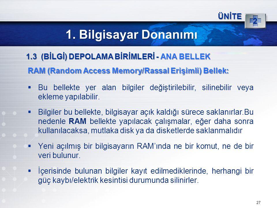 27 ÜNİTE 2 1. Bilgisayar Donanımı 1.3 (BİLGİ) DEPOLAMA BİRİMLERİ - ANA BELLEK RAM (Random Access Memory/Rassal Erişimli) Bellek:  Bu bellekte yer ala
