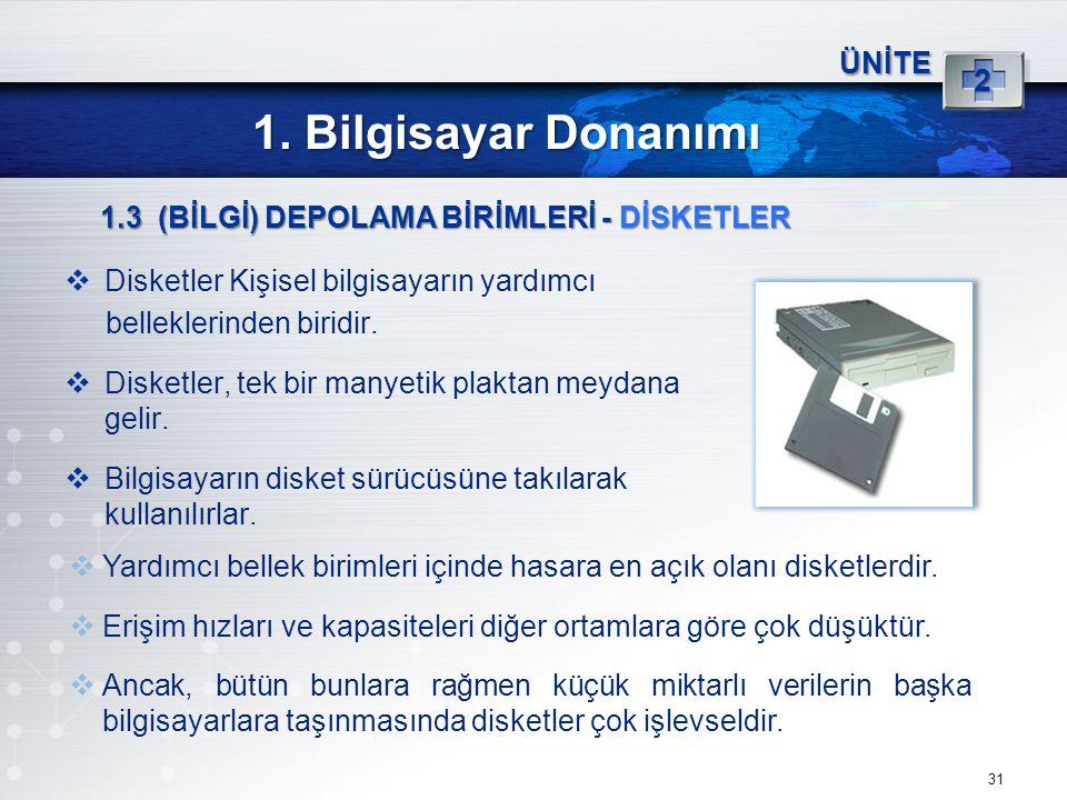31 ÜNİTE 2 1. Bilgisayar Donanımı 1.3 (BİLGİ) DEPOLAMA BİRİMLERİ - DİSKETLER  Disketler Kişisel bilgisayarın yardımcı belleklerinden biridir.  Diske