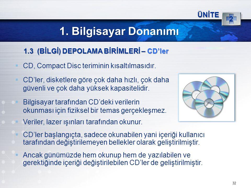 32 ÜNİTE 2 1. Bilgisayar Donanımı 1.3 (BİLGİ) DEPOLAMA BİRİMLERİ – CD'ler  CD, Compact Disc teriminin kısaltılmasıdır.  CD'ler, disketlere göre çok