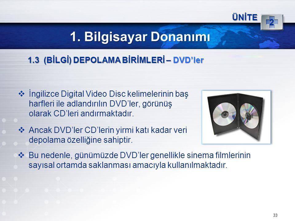 33 ÜNİTE 2 1. Bilgisayar Donanımı 1.3 (BİLGİ) DEPOLAMA BİRİMLERİ – DVD'ler  İngilizce Digital Video Disc kelimelerinin baş harfleri ile adlandırılın