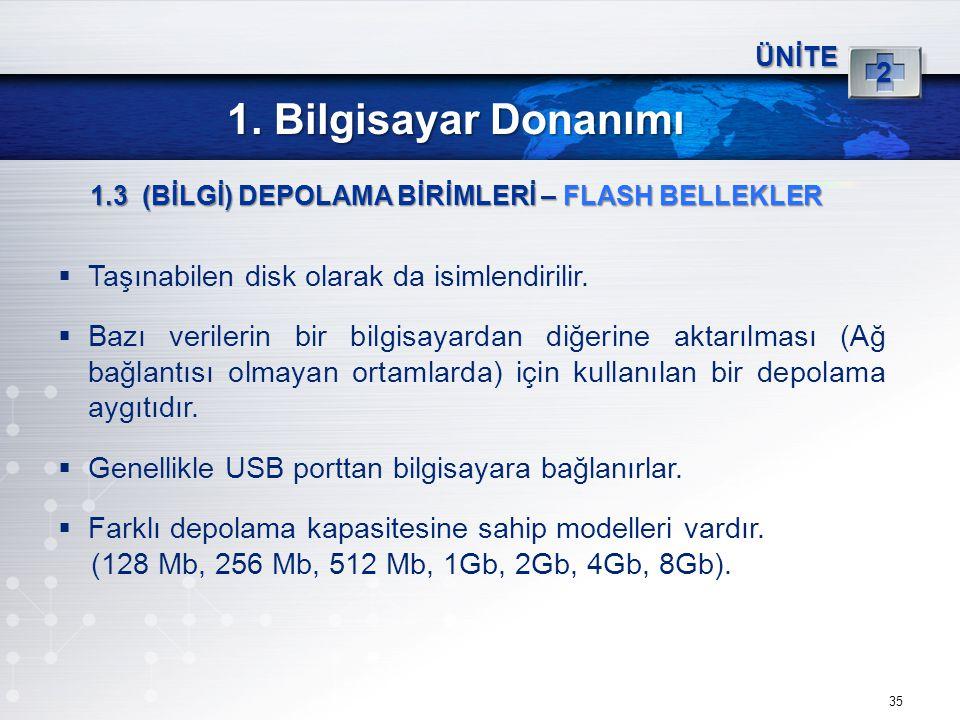 35 ÜNİTE 2 1. Bilgisayar Donanımı 1.3 (BİLGİ) DEPOLAMA BİRİMLERİ – FLASH BELLEKLER  Taşınabilen disk olarak da isimlendirilir.  Bazı verilerin bir b