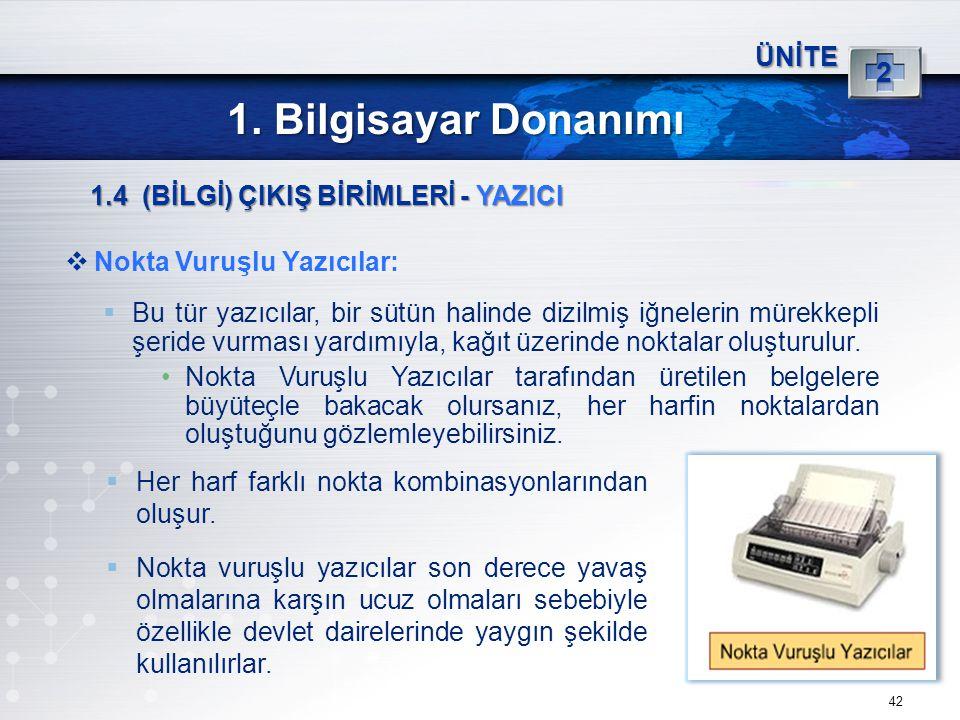 42 ÜNİTE 2 1. Bilgisayar Donanımı 1.4 (BİLGİ) ÇIKIŞ BİRİMLERİ - YAZICI  Nokta Vuruşlu Yazıcılar:  Bu tür yazıcılar, bir sütün halinde dizilmiş iğnel