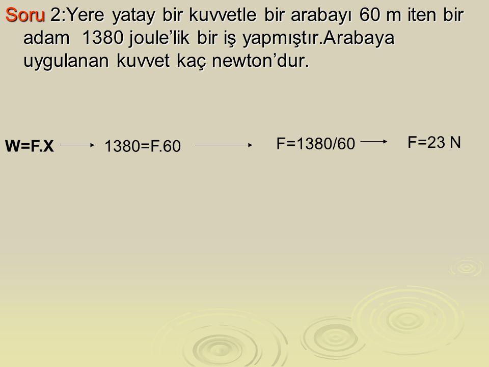 Soru 2:Yere yatay bir kuvvetle bir arabayı 60 m iten bir adam 1380 joule'lik bir iş yapmıştır.Arabaya uygulanan kuvvet kaç newton'dur. W=F.X 1380=F.60