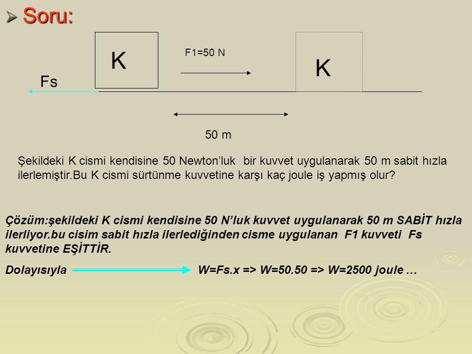  Soru: K Fs F1=50 N K 50 m Şekildeki K cismi kendisine 50 Newton'luk bir kuvvet uygulanarak 50 m sabit hızla ilerlemiştir.Bu K cismi sürtünme kuvvetine karşı kaç joule iş yapmış olur.