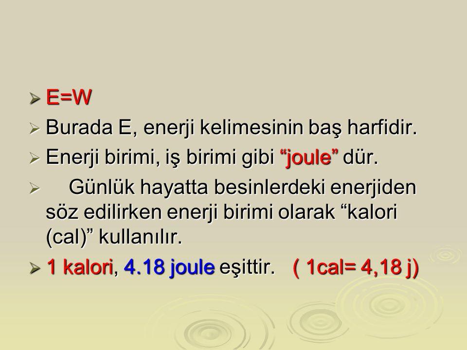 """ E=W  Burada E, enerji kelimesinin baş harfidir.  Enerji birimi, iş birimi gibi """"joule"""" dür.  Günlük hayatta besinlerdeki enerjiden söz edilirken"""